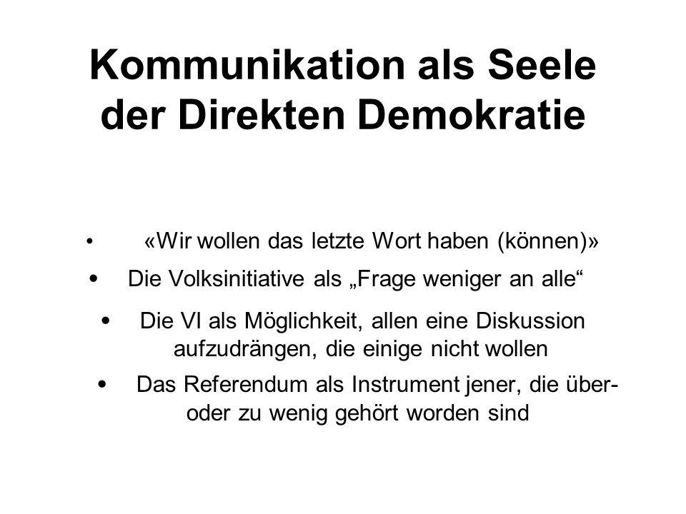 Kommunikation als Seele der Direkten Demokratie «Wir wollen das letzte Wort haben (können)» Die Volksinitiative als Frage weniger an alle Die VI als M