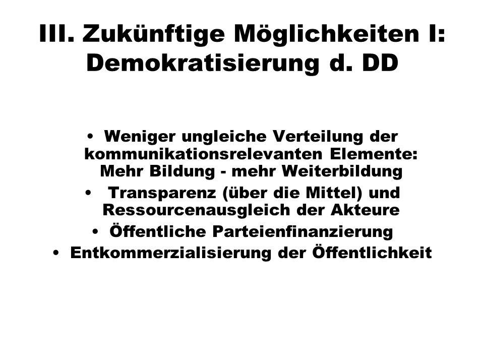 III. Zukünftige Möglichkeiten I: Demokratisierung d. DD Weniger ungleiche Verteilung der kommunikationsrelevanten Elemente: Mehr Bildung - mehr Weiter