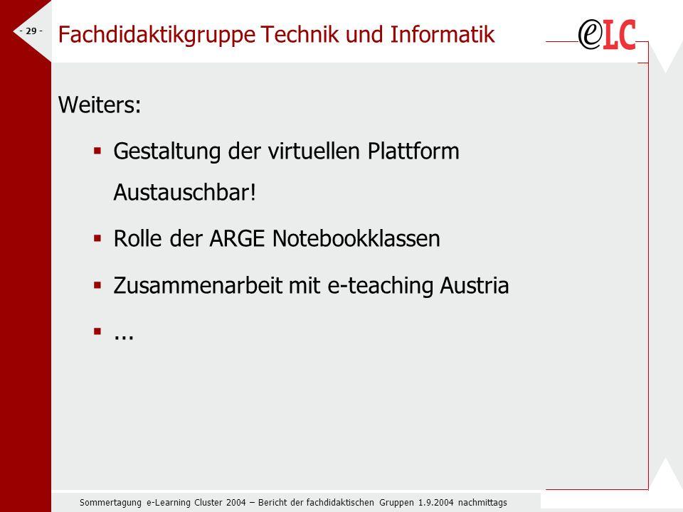 Sommertagung e-Learning Cluster 2004 – Bericht der fachdidaktischen Gruppen 1.9.2004 nachmittags - 29 - Fachdidaktikgruppe Technik und Informatik Weiters: Gestaltung der virtuellen Plattform Austauschbar.