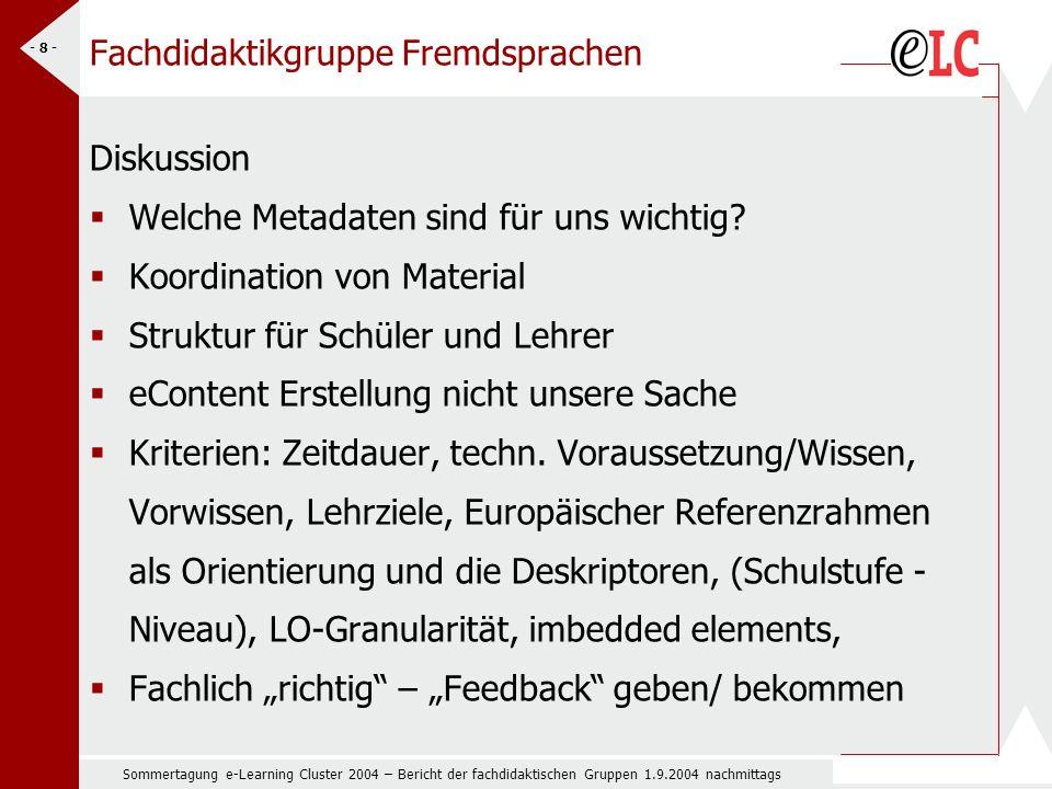 Sommertagung e-Learning Cluster 2004 – Bericht der fachdidaktischen Gruppen 1.9.2004 nachmittags - 8 - Fachdidaktikgruppe Fremdsprachen Diskussion Welche Metadaten sind für uns wichtig.