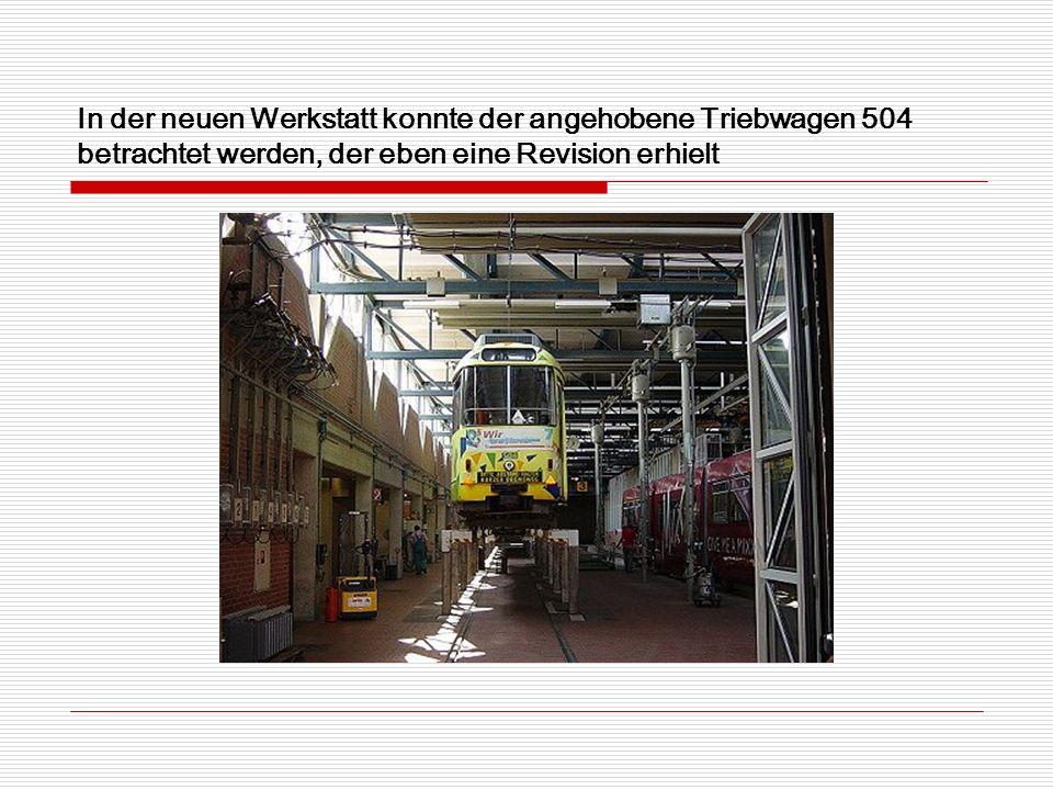 In der neuen Werkstatt konnte der angehobene Triebwagen 504 betrachtet werden, der eben eine Revision erhielt
