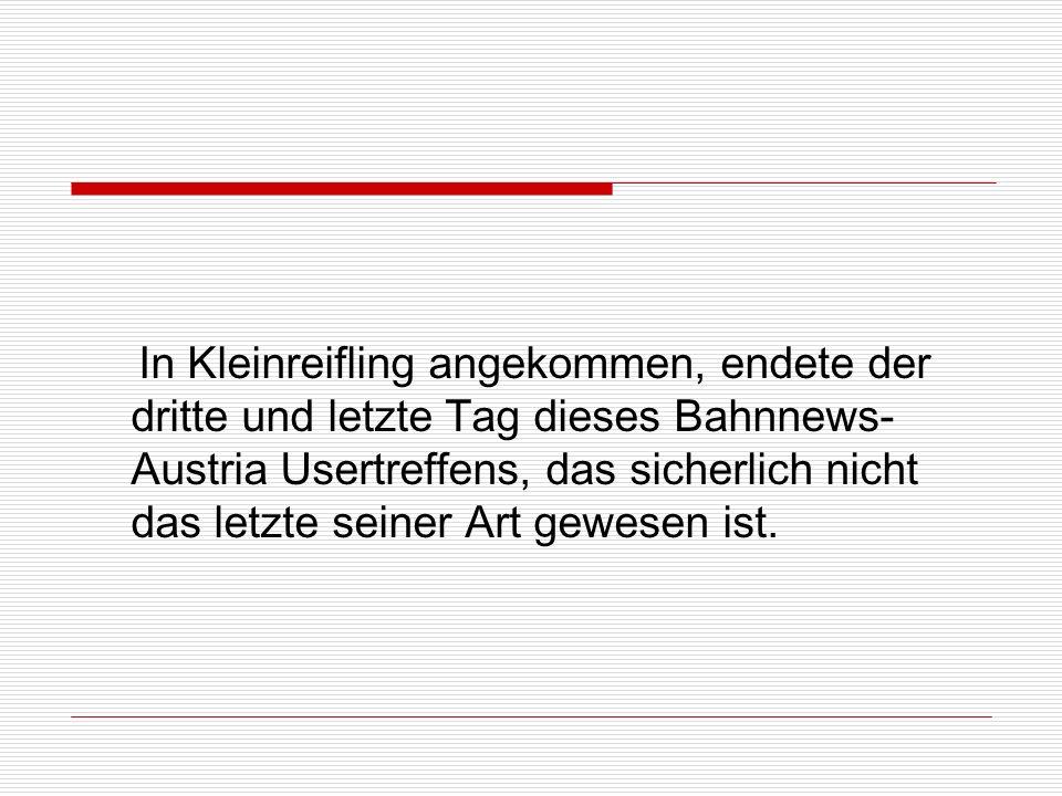 In Kleinreifling angekommen, endete der dritte und letzte Tag dieses Bahnnews- Austria Usertreffens, das sicherlich nicht das letzte seiner Art gewesen ist.