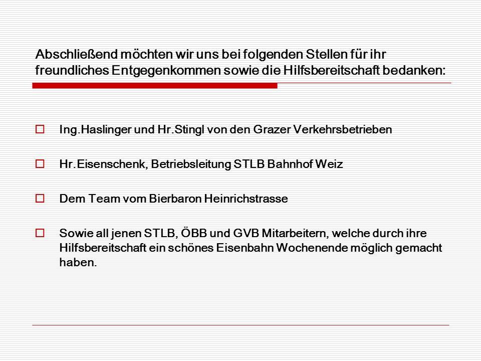 Abschließend möchten wir uns bei folgenden Stellen für ihr freundliches Entgegenkommen sowie die Hilfsbereitschaft bedanken: Ing.Haslinger und Hr.Stingl von den Grazer Verkehrsbetrieben Hr.Eisenschenk, Betriebsleitung STLB Bahnhof Weiz Dem Team vom Bierbaron Heinrichstrasse Sowie all jenen STLB, ÖBB und GVB Mitarbeitern, welche durch ihre Hilfsbereitschaft ein schönes Eisenbahn Wochenende möglich gemacht haben.