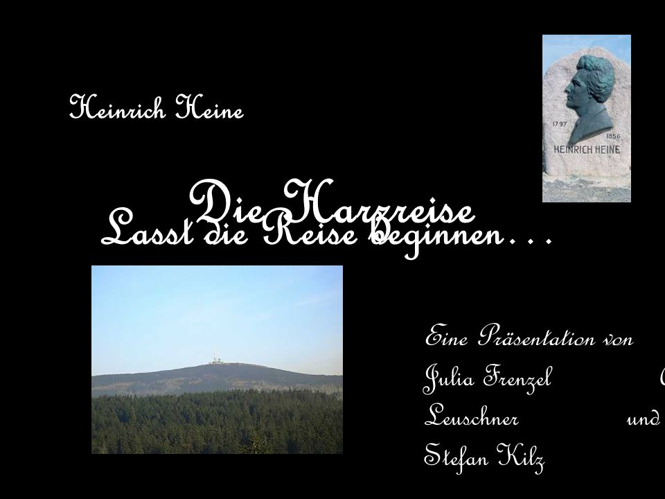 Die Harzreise Eine Präsentation von Julia Frenzel Anika Leuschner und Stefan Kilz Heinrich Heine Lasst die Reise beginnen…