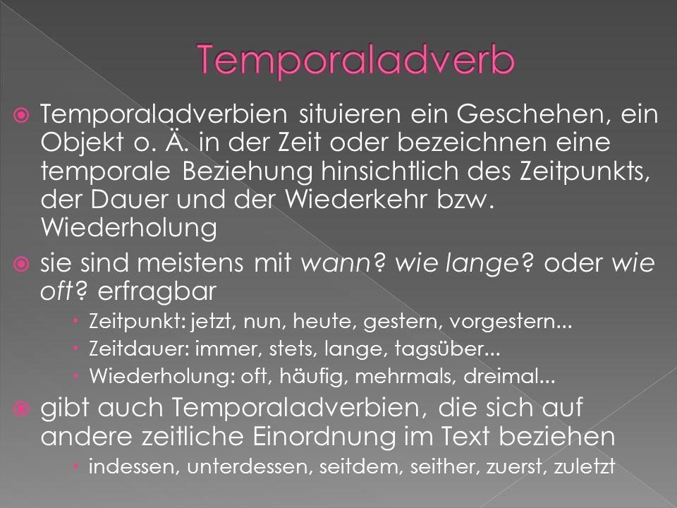 Temporaladverbien situieren ein Geschehen, ein Objekt o. Ä. in der Zeit oder bezeichnen eine temporale Beziehung hinsichtlich des Zeitpunkts, der Daue