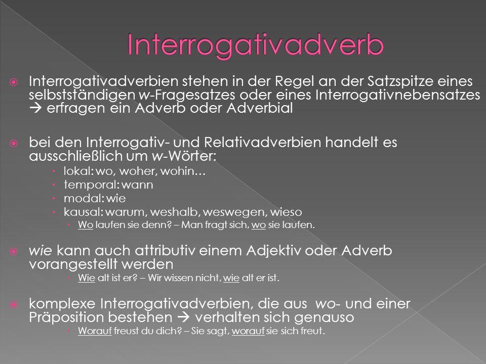 Interrogativadverbien stehen in der Regel an der Satzspitze eines selbstständigen w-Fragesatzes oder eines Interrogativnebensatzes erfragen ein Adverb