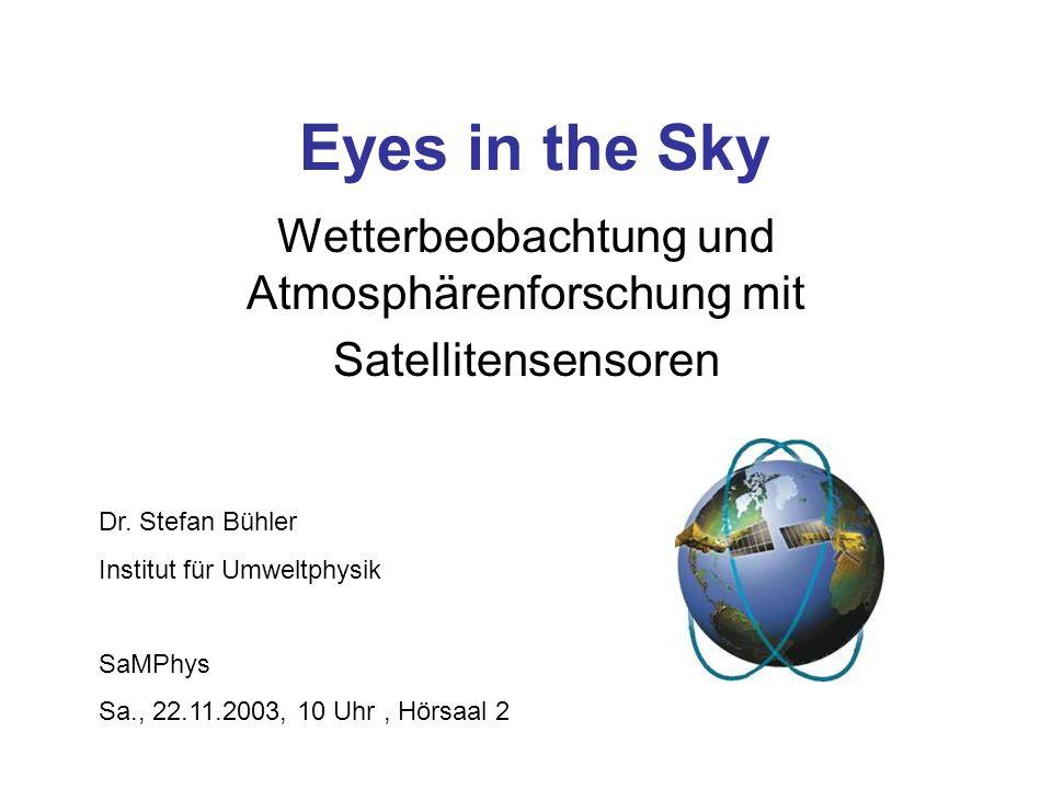 Eyes in the Sky Wetterbeobachtung und Atmosphärenforschung mit Satellitensensoren Dr. Stefan Bühler Institut für Umweltphysik SaMPhys Sa., 22.11.2003,