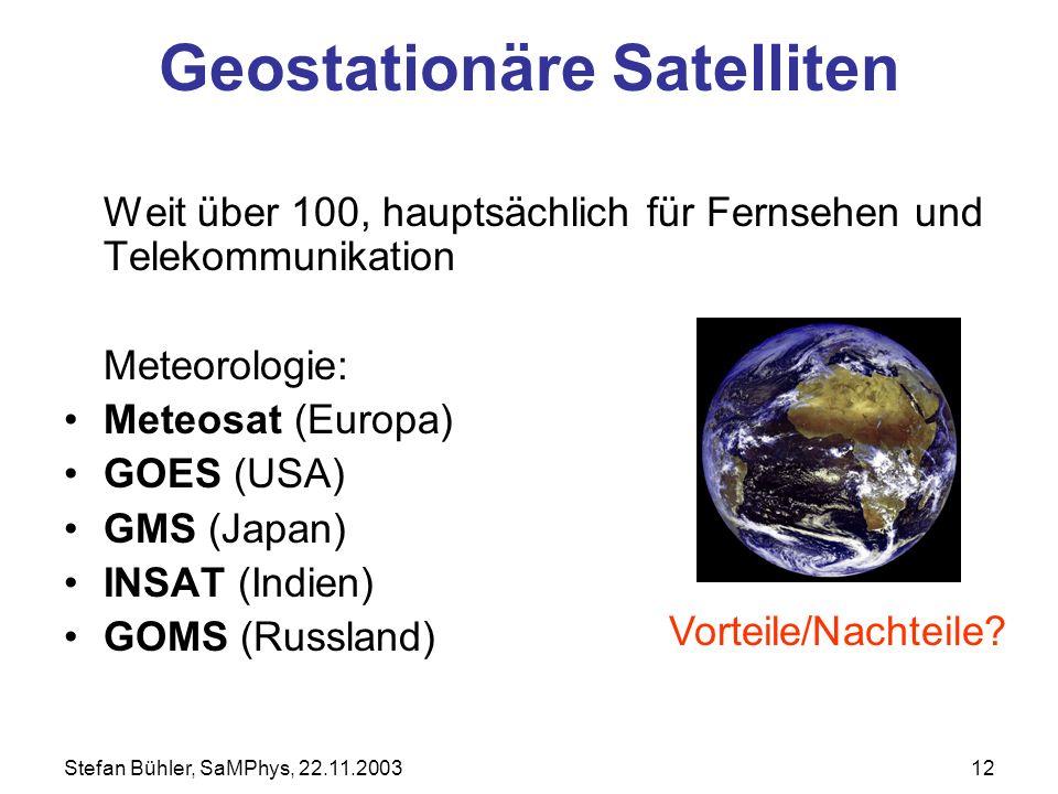 Stefan Bühler, SaMPhys, 22.11.200312 Geostationäre Satelliten Weit über 100, hauptsächlich für Fernsehen und Telekommunikation Meteorologie: Meteosat