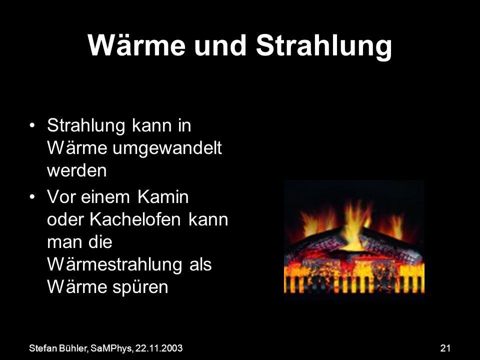 Stefan Bühler, SaMPhys, 22.11.200321 Wärme und Strahlung Strahlung kann in Wärme umgewandelt werden Vor einem Kamin oder Kachelofen kann man die Wärme