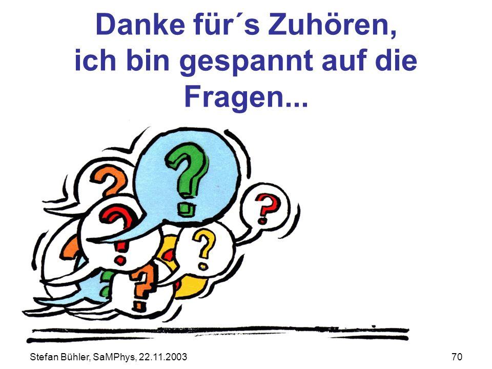 Stefan Bühler, SaMPhys, 22.11.200370 Danke für´s Zuhören, ich bin gespannt auf die Fragen...