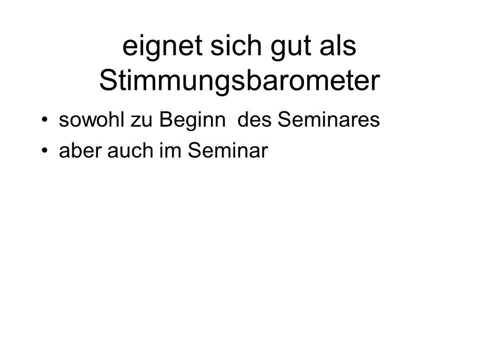 eignet sich gut als Stimmungsbarometer sowohl zu Beginn des Seminares aber auch im Seminar