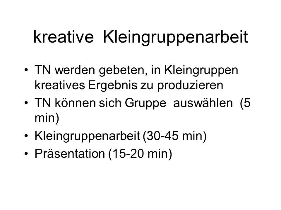 kreative Kleingruppenarbeit TN werden gebeten, in Kleingruppen kreatives Ergebnis zu produzieren TN können sich Gruppe auswählen (5 min) Kleingruppena