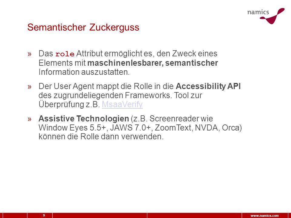9 www.namics.com Semantischer Zuckerguss »Das role Attribut ermöglicht es, den Zweck eines Elements mit maschinenlesbarer, semantischer Information auszustatten.