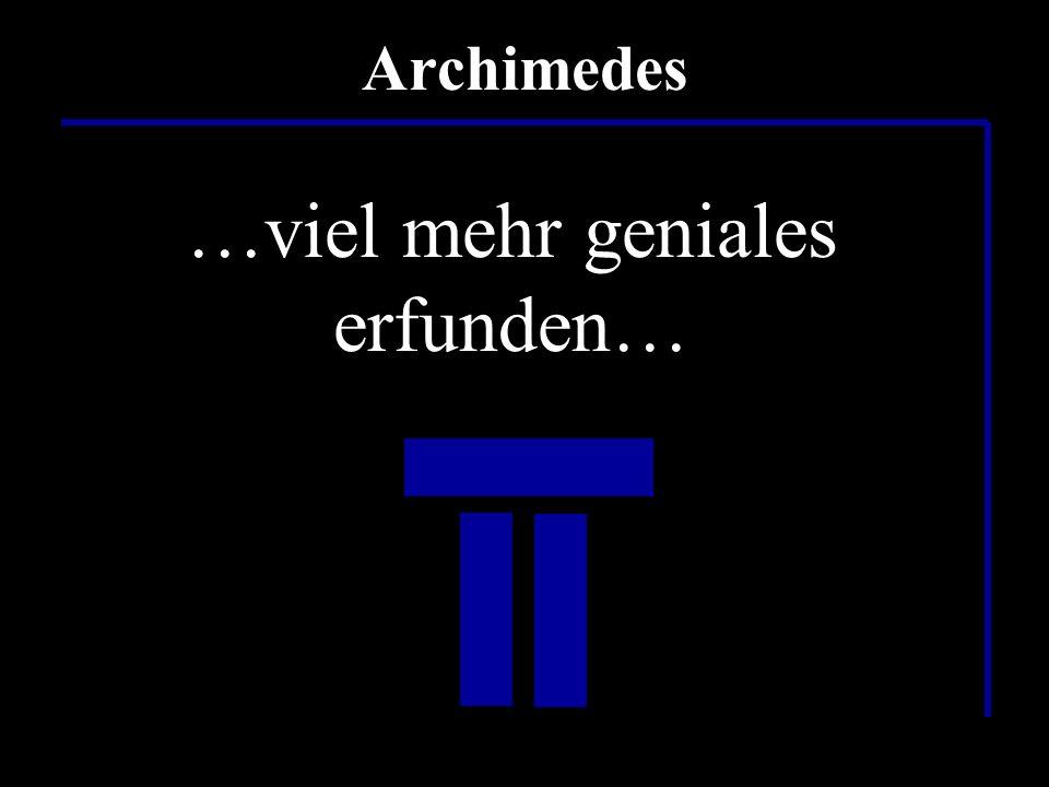 …war das etwa alles…? …nur eine Pumpe… Archimedes …und einen Flaschenzug…? …falsch…! …wahrscheinlich hat er noch…. …viel mehr geniales erfunden…