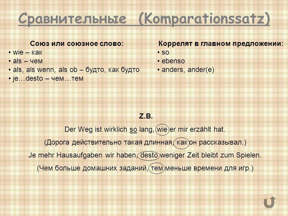 Сравнительные (Komparationssatz) Союз или союзное слово: wie – как als – чем als, als wenn, als ob – будто, как будто je…desto – чем…тем Коррелят в главном предложении: so ebenso anders, ander(e) Z.B.
