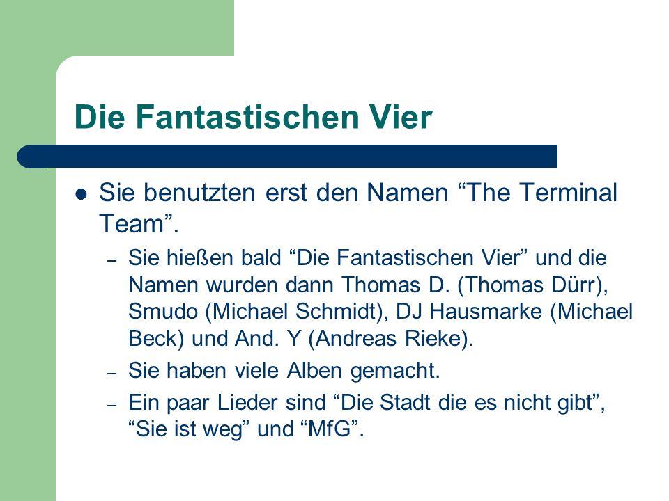 Die Fantastischen Vier Sie benutzten erst den Namen The Terminal Team. – Sie hießen bald Die Fantastischen Vier und die Namen wurden dann Thomas D. (T