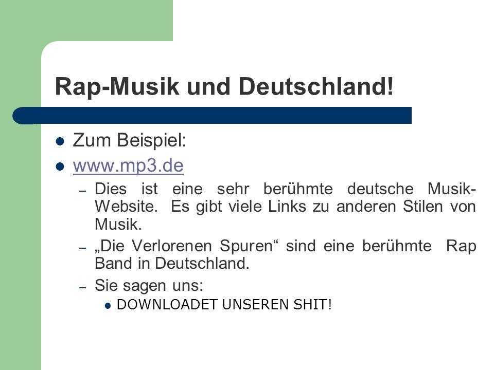 Rap-Musik und Deutschland! Zum Beispiel: www.mp3.de – Dies ist eine sehr berühmte deutsche Musik- Website. Es gibt viele Links zu anderen Stilen von M