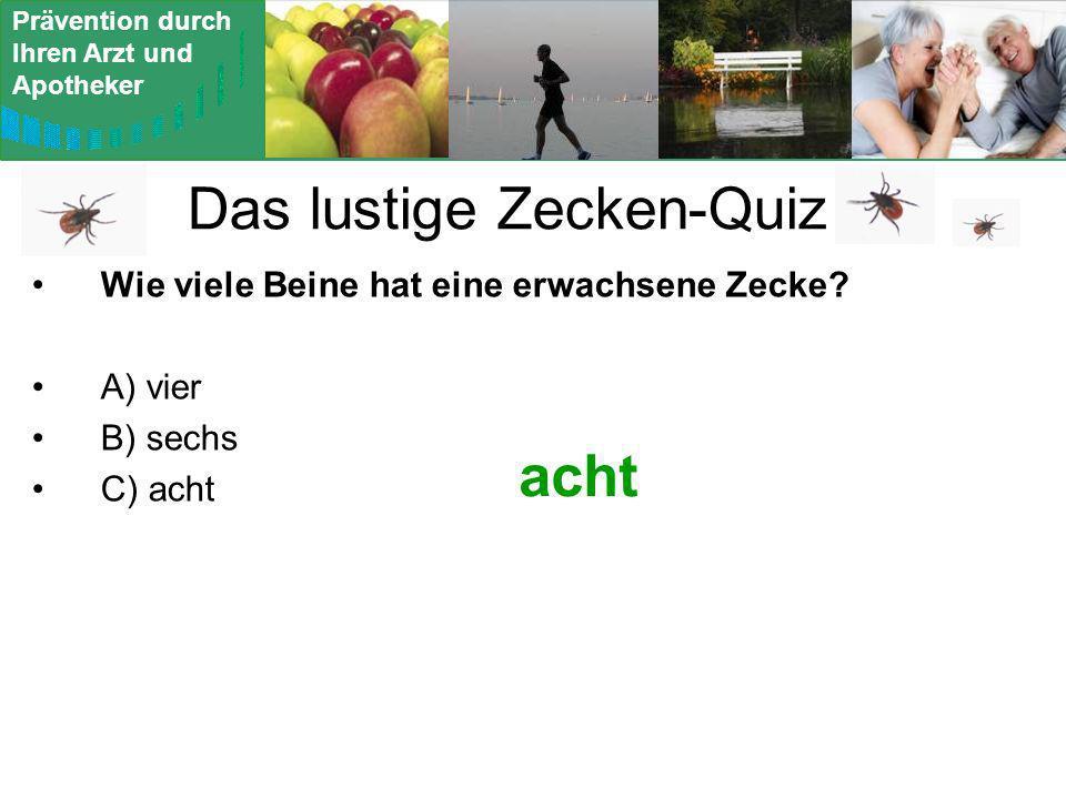 Prävention durch Ihren Arzt und Apotheker Das lustige Zecken-Quiz Wie viele Beine hat eine erwachsene Zecke? A) vier B) sechs C) acht acht