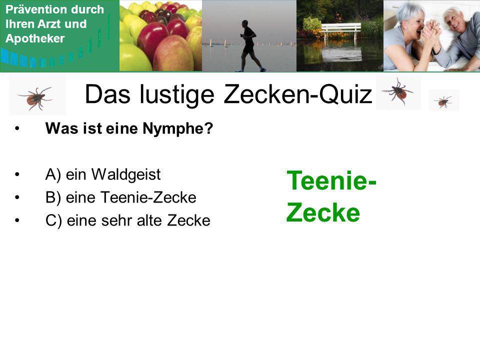 Prävention durch Ihren Arzt und Apotheker Das lustige Zecken-Quiz Was ist eine Nymphe? A) ein Waldgeist B) eine Teenie-Zecke C) eine sehr alte Zecke T