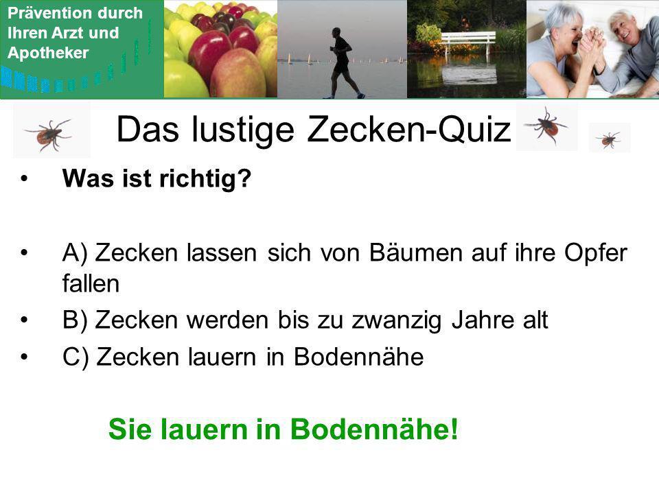 Prävention durch Ihren Arzt und Apotheker Das lustige Zecken-Quiz Was ist richtig? A) Zecken lassen sich von Bäumen auf ihre Opfer fallen B) Zecken we