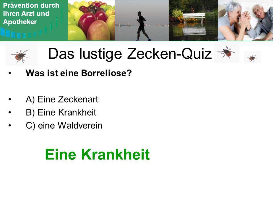 Prävention durch Ihren Arzt und Apotheker Das lustige Zecken-Quiz Was ist eine Borreliose? A) Eine Zeckenart B) Eine Krankheit C) eine Waldverein Eine