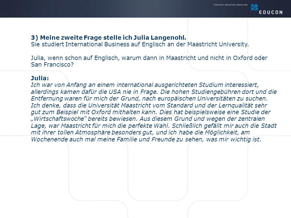 3) Meine zweite Frage stelle ich Julia Langenohl. Sie studiert International Business auf Englisch an der Maastricht University. Julia, wenn schon auf