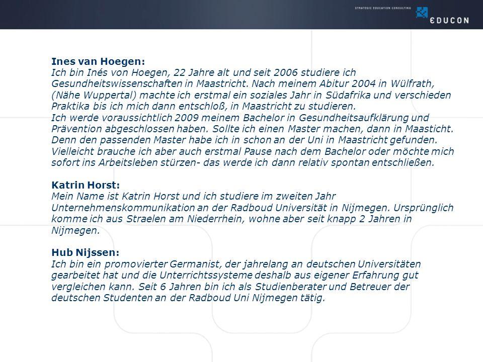Ines van Hoegen: Ich bin Inés von Hoegen, 22 Jahre alt und seit 2006 studiere ich Gesundheitswissenschaften in Maastricht. Nach meinem Abitur 2004 in