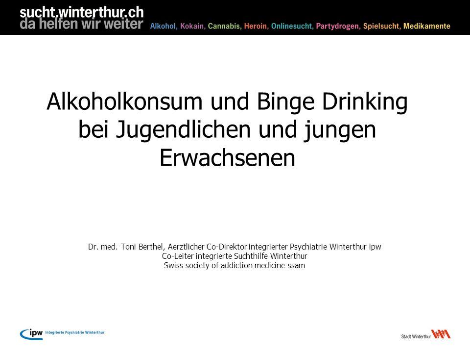 Alkoholkonsum und Binge Drinking bei Jugendlichen und jungen Erwachsenen Dr. med. Toni Berthel, Aerztlicher Co-Direktor integrierter Psychiatrie Winte