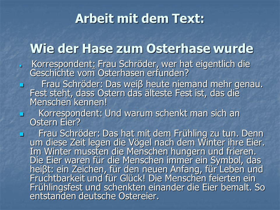 Arbeit mit dem Text: Wie der Hase zum Osterhase wurdе Korrespondent: Frau Schröder, wer hat eigentlich die Geschichte vom Osterhasen erfunden? Korresp