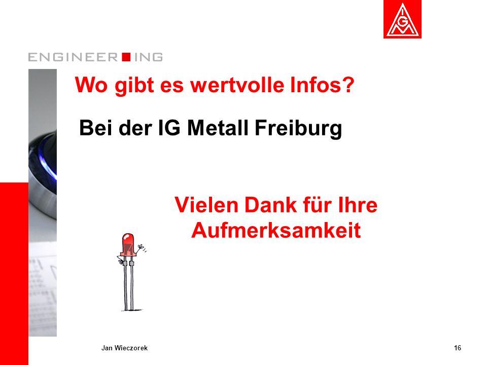 16Jan Wieczorek Wo gibt es wertvolle Infos? Bei der IG Metall Freiburg Vielen Dank für Ihre Aufmerksamkeit