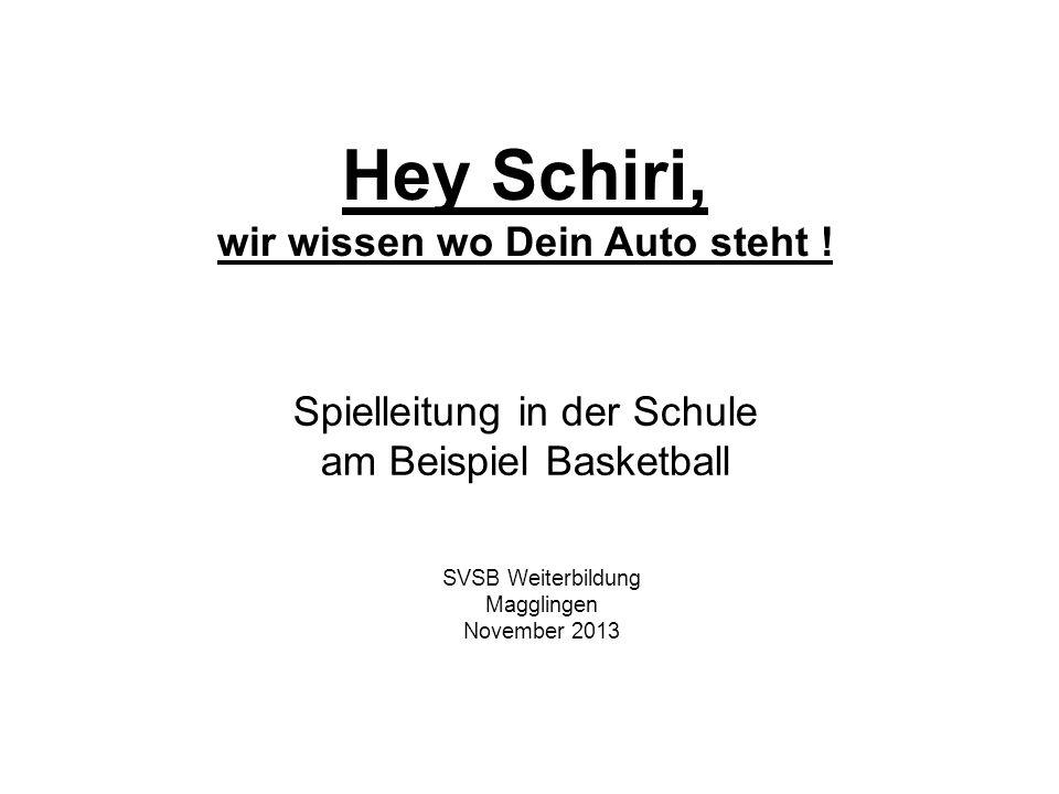 Hey Schiri, wir wissen wo Dein Auto steht ! Spielleitung in der Schule am Beispiel Basketball SVSB Weiterbildung Magglingen November 2013