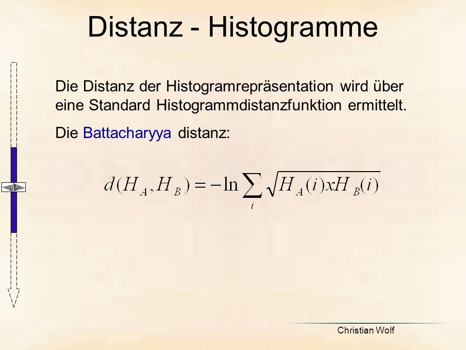 Christian Wolf Distanz - Histogramme Die Distanz der Histogramrepräsentation wird über eine Standard Histogrammdistanzfunktion ermittelt.