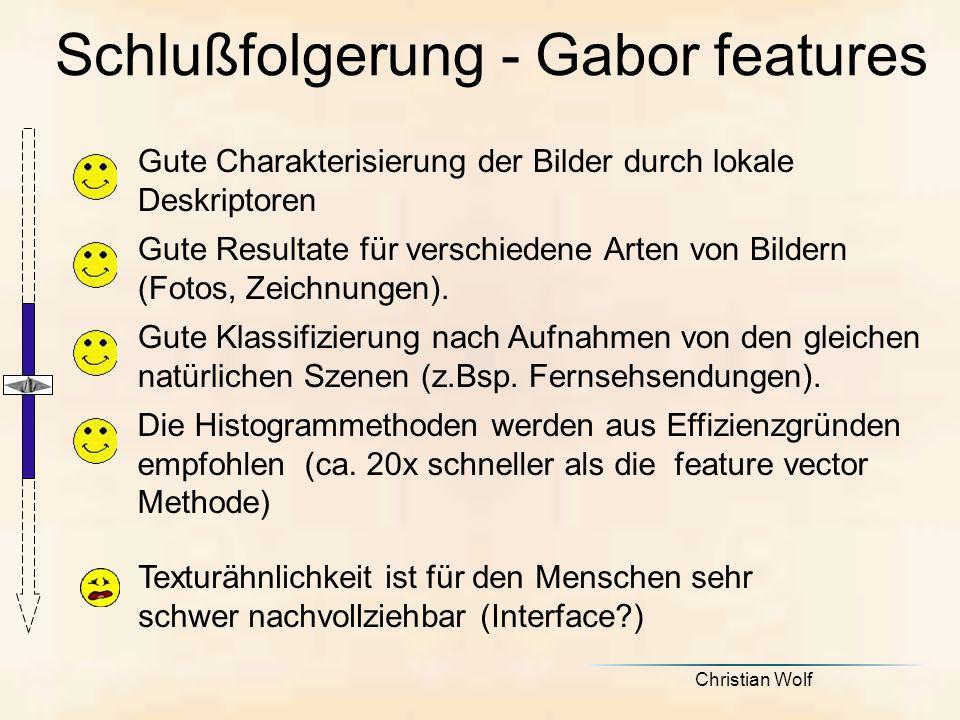 Christian Wolf Schlußfolgerung - Gabor features Gute Charakterisierung der Bilder durch lokale Deskriptoren Gute Resultate für verschiedene Arten von Bildern (Fotos, Zeichnungen).