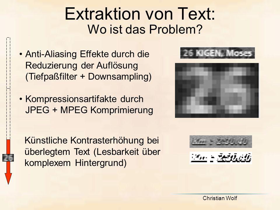 Christian Wolf Anti-Aliasing Effekte durch die Reduzierung der Auflösung (Tiefpaßfilter + Downsampling) Kompressionsartifakte durch JPEG + MPEG Komprimierung Künstliche Kontrasterhöhung bei überlegtem Text (Lesbarkeit über komplexem Hintergrund) Extraktion von Text: Wo ist das Problem?