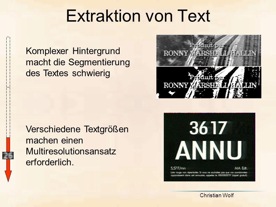 Christian Wolf Extraktion von Text Komplexer Hintergrund macht die Segmentierung des Textes schwierig Verschiedene Textgrößen machen einen Multiresolutionsansatz erforderlich.