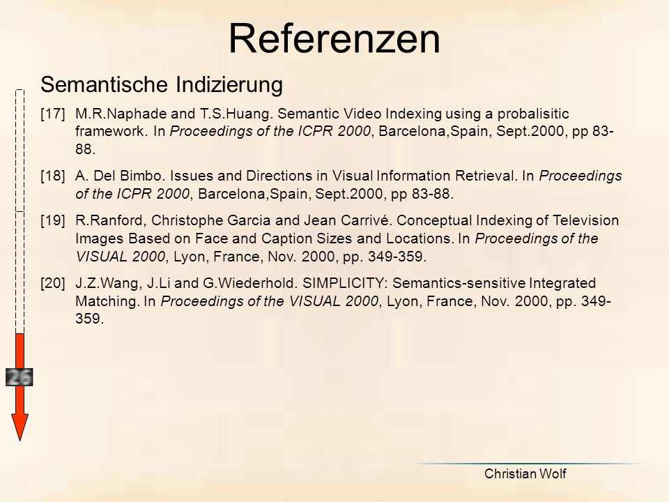 Christian Wolf Semantische Indizierung Referenzen [17]M.R.Naphade and T.S.Huang. Semantic Video Indexing using a probalisitic framework. In Proceeding