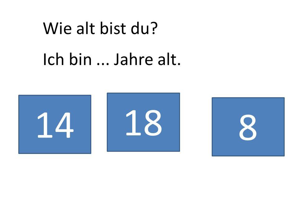 Wie alt bist du? Ich bin... Jahre alt. 14 18 8