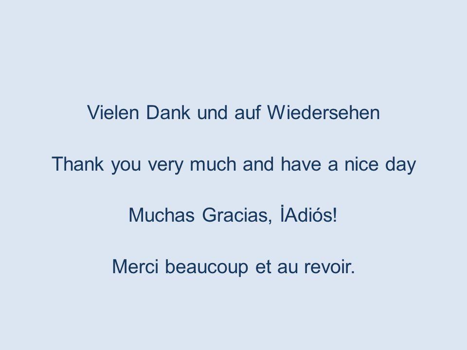 Vielen Dank und auf Wiedersehen Thank you very much and have a nice day Muchas Gracias, İAdiós! Merci beaucoup et au revoir.