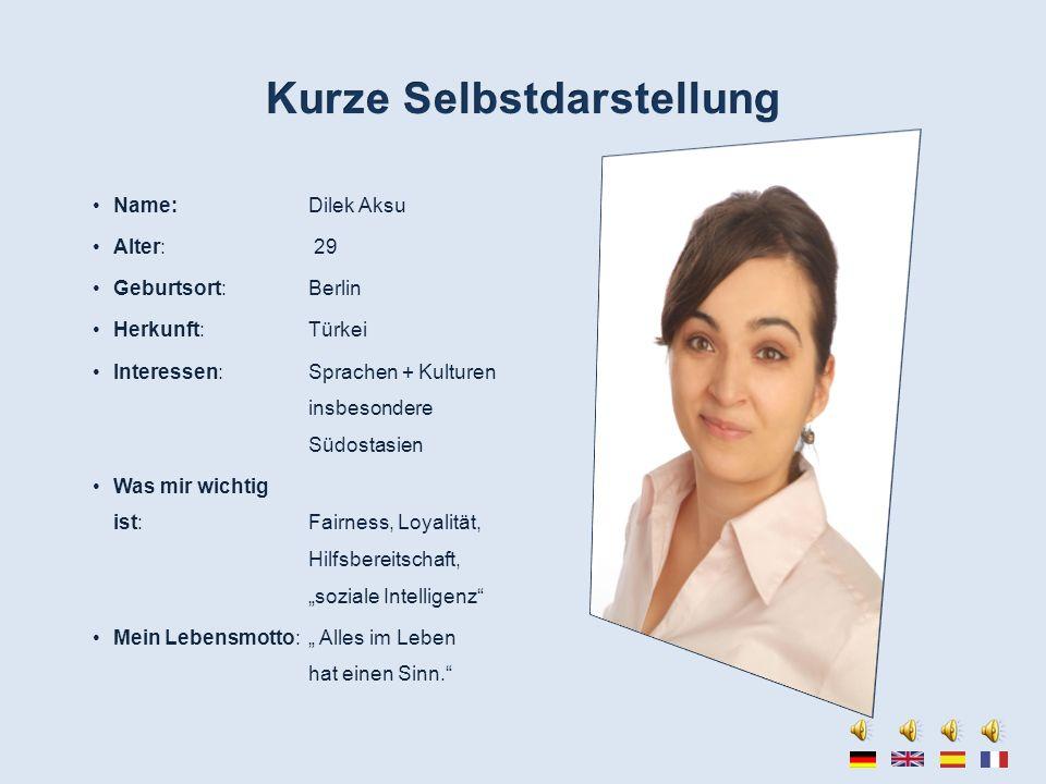 Name: Dilek Aksu Alter: 29 Geburtsort: Berlin Herkunft: Türkei Interessen: Sprachen + Kulturen insbesondere Südostasien Was mir wichtig ist: Fairness,