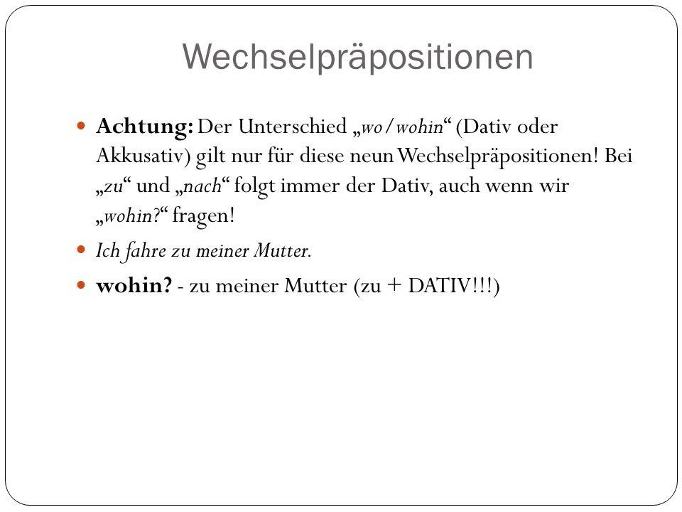 Wechselpräpositionen Achtung: Der Unterschied wo/wohin (Dativ oder Akkusativ) gilt nur für diese neun Wechselpräpositionen.