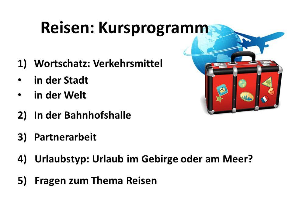 Reisen: Kursprogramm 1)Wortschatz: Verkehrsmittel in der Stadt in der Welt 2)In der Bahnhofshalle 3)Partnerarbeit 4) Urlaubstyp: Urlaub im Gebirge oder am Meer.
