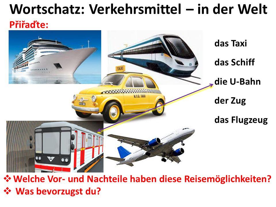 Wortschatz: Verkehrsmittel – in der Welt Přiřaďte: das Taxi das Schiff die U-Bahn der Zug das Flugzeug Welche Vor- und Nachteile haben diese Reisemöglichkeiten.