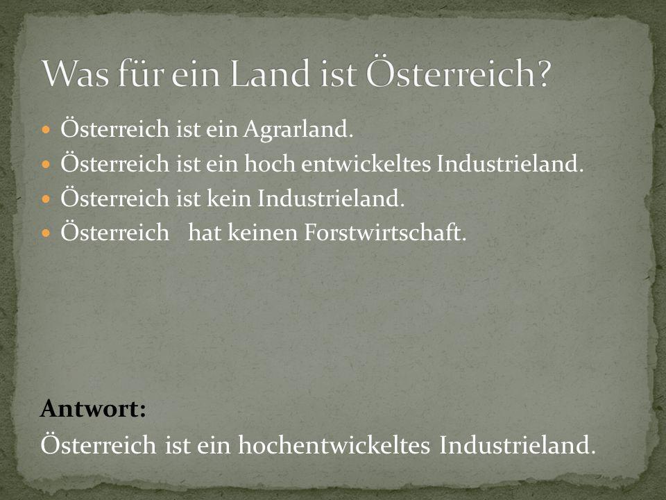 Österreich ist ein Agrarland.Österreich ist ein hoch entwickeltes Industrieland.