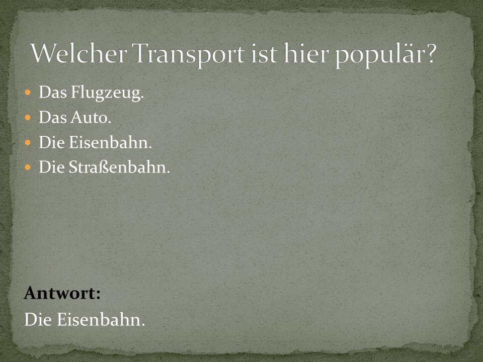 Das Flugzeug. Das Auto. Die Eisenbahn. Die Straßenbahn. Antwort: Die Eisenbahn.