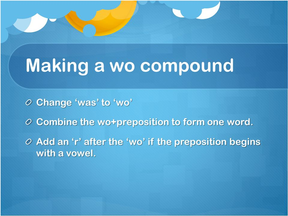 Making a wo compound Change was to wo Combine the wo+preposition to form one word.