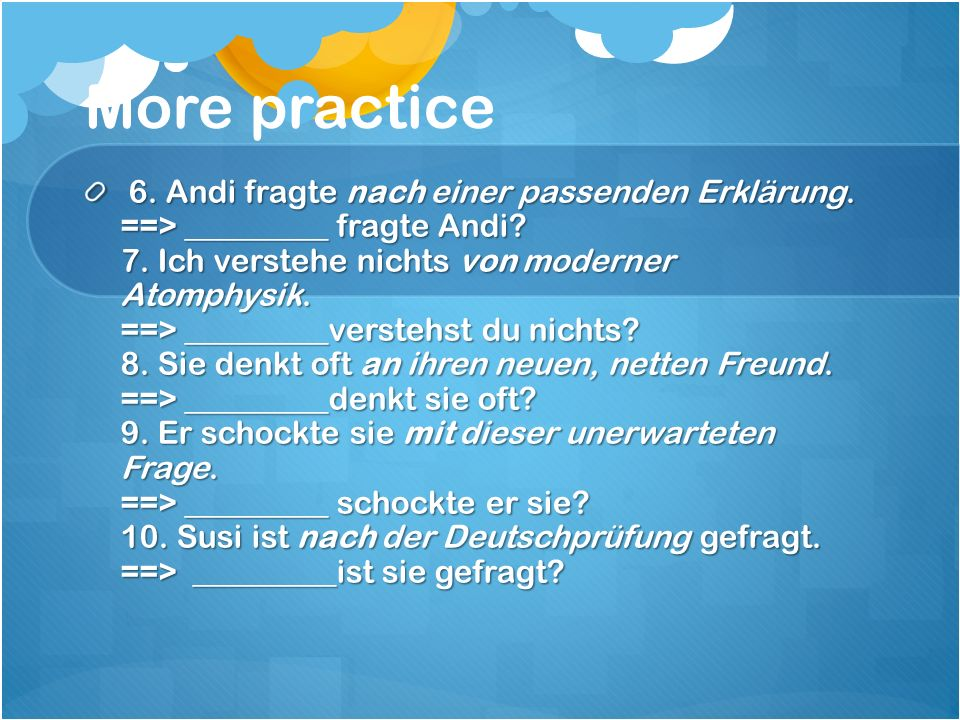 More practice 6. Andi fragte nach einer passenden Erklärung. ==> _________ fragte Andi? 7. Ich verstehe nichts von moderner Atomphysik. ==> _________v