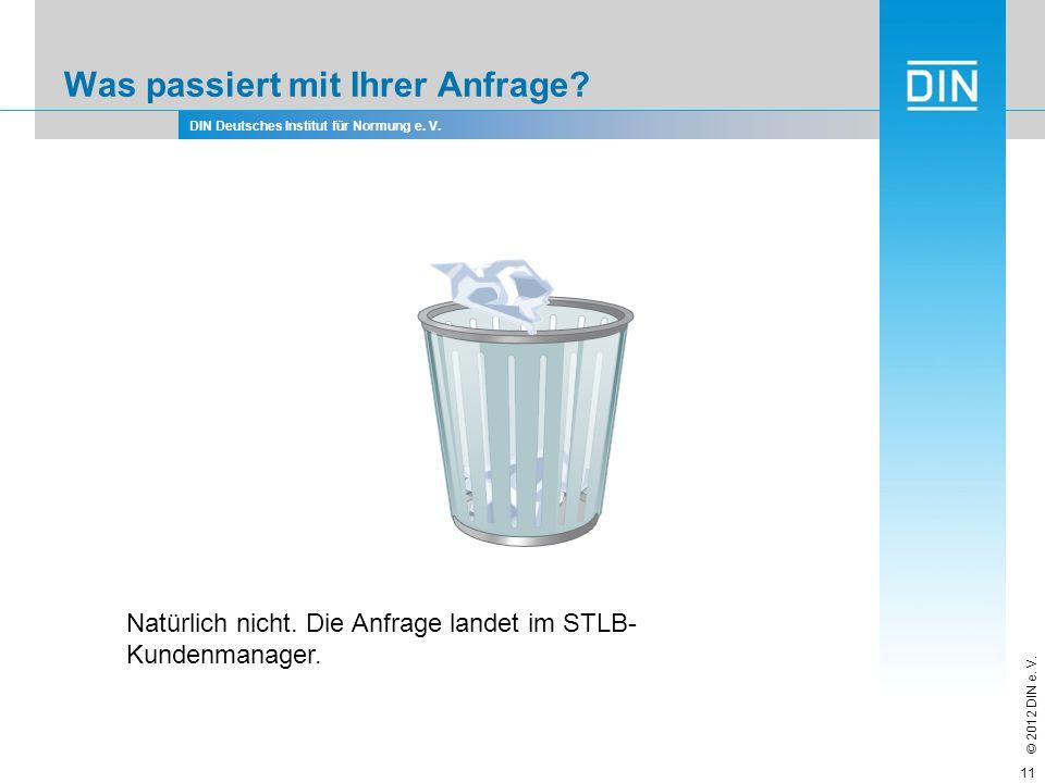 DIN Deutsches Institut für Normung e. V. © 2012 DIN e. V. Was passiert mit Ihrer Anfrage? 11 Natürlich nicht. Die Anfrage landet im STLB- Kundenmanage