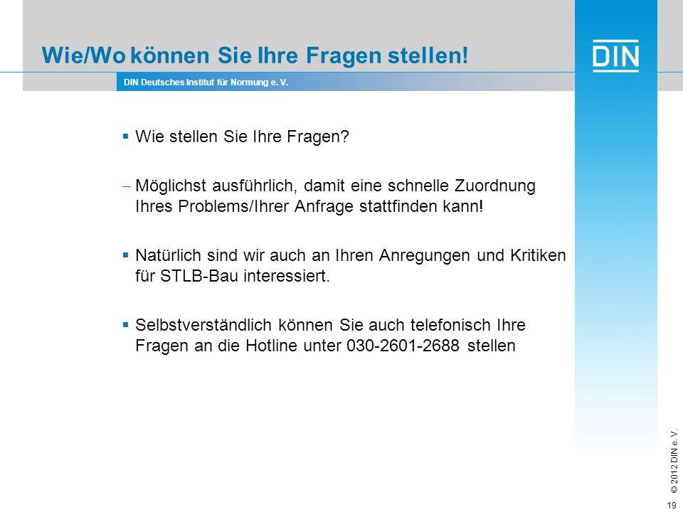DIN Deutsches Institut für Normung e. V. © 2012 DIN e. V. Wie/Wo können Sie Ihre Fragen stellen! Wie stellen Sie Ihre Fragen? Möglichst ausführlich, d