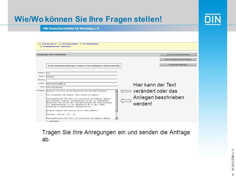 DIN Deutsches Institut für Normung e. V. © 2012 DIN e. V. Wie/Wo können Sie Ihre Fragen stellen! Tragen Sie Ihre Anregungen ein und senden die Anfrage