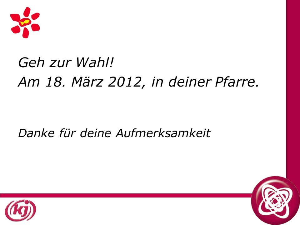 Geh zur Wahl! Am 18. März 2012, in deiner Pfarre. Danke für deine Aufmerksamkeit